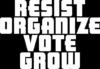 Resist. Organize. Vote. Grow.